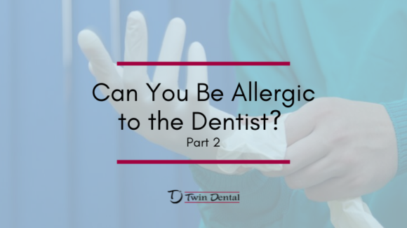 Can You Be Allergic to the Dentist? Part 2
