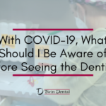 With COVID-19, What Should I Be Aware of Before Seeing the Dentist?
