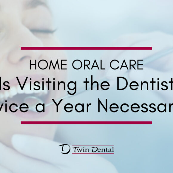 Home Oral Care – Is Visiting the Dentist Twice a Year Necessary?
